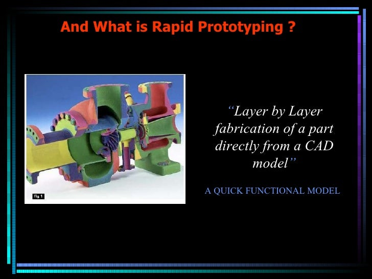 """And What is Rapid Prototyping ? """" Layer by Layer fabrication of a part directly from a CAD model """" A QUICK FUNCTIONAL MODEL"""