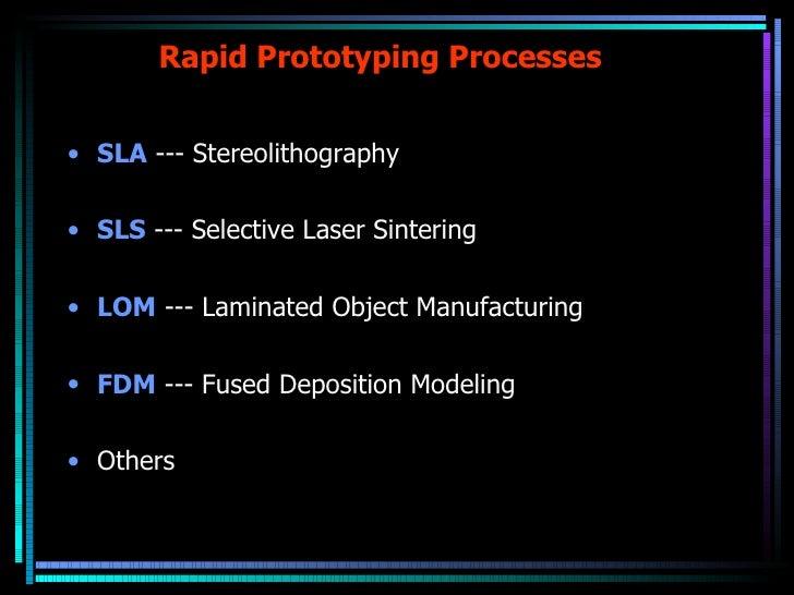 Rapid Prototyping Processes <ul><li>SLA  --- Stereolithography  </li></ul><ul><li>SLS  --- Selective Laser Sintering </li>...