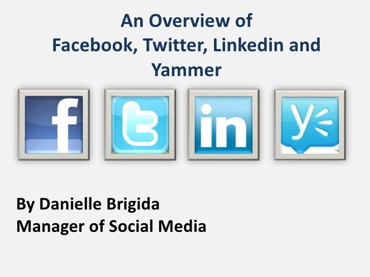 An Overview of Facebook, Twitter, Linkedin and Yammer<br />By Danielle Brigida<br />Manager of Social Media<br />
