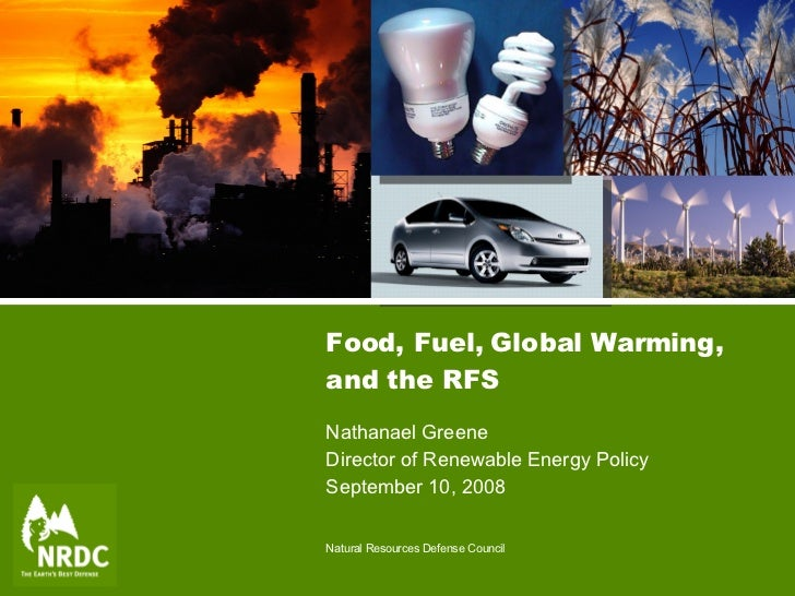 Food, Fuel, Global Warming, and the RFS Nathanael Greene Director of Renewable Energy Policy September 10, 2008