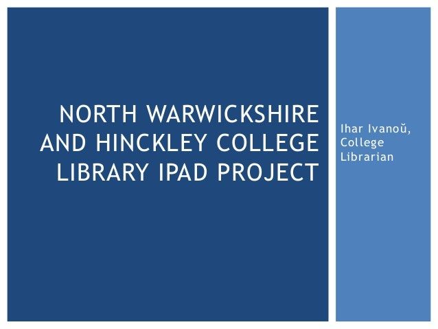 NORTH WARWICKSHIRE     Ihar Ivanoŭ,AND HINCKLEY COLLEGE    College                        Librarian LIBRARY IPAD PROJECT