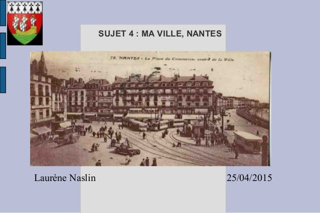 Laurène Naslin 25/04/2015 SUJET 4 : MA VILLE, NANTES