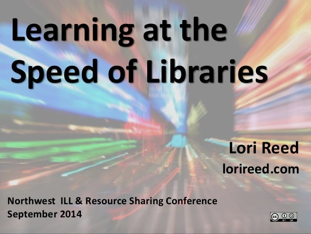 Learning at the  Speed of Libraries  Lori Reed  lorireed.com  Northwest ILL & Resource Sharing Conference  September 2014
