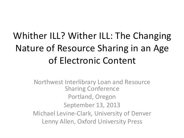 Whither ILL? Wither ILL: The Changing Nature of Resource Sharing in an Age of Electronic Content Northwest Interlibrary Lo...