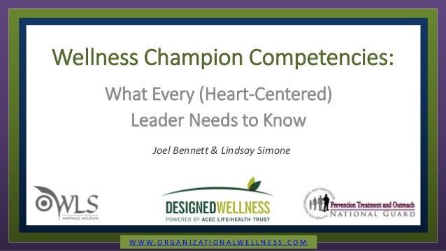 Wellness Champion Competencies: What Every (Heart-Centered) Leader Needs to Know Joel Bennett & Lindsay Simone W W W. O R ...