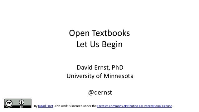 Open Textbooks Let Us Begin David Ernst, PhD University of Minnesota @dernst By David Ernst. This work is licensed under t...