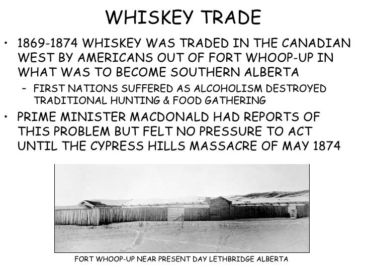 WHISKEY TRADE <ul><li>1869-1874 WHISKEY WAS TRADED IN THE CANADIAN WEST BY AMERICANS OUT OF FORT WHOOP-UP IN WHAT WAS TO B...