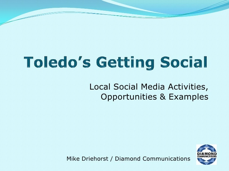 Toledo's Getting Social<br />Local Social Media Activities,Opportunities & Examples<br />Mike Driehorst / Diamond Communic...