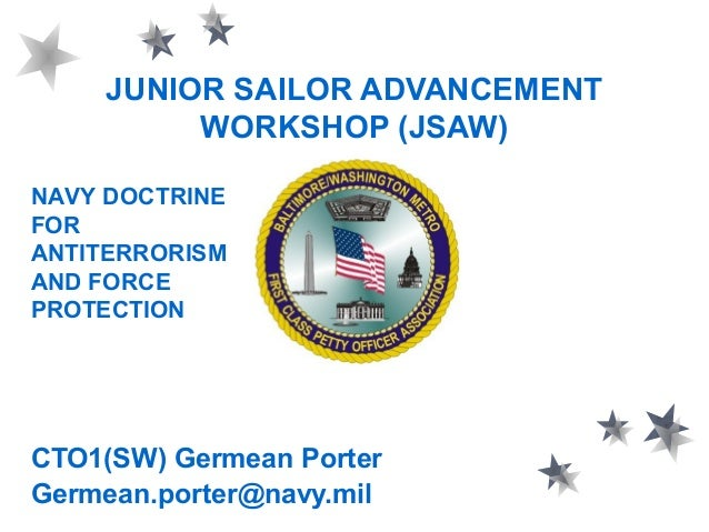 JUNIOR SAILOR ADVANCEMENT WORKSHOP (JSAW) CTO1(SW) Germean Porter Germean.porter@navy.mil NAVY DOCTRINE FOR ANTITERRORISM ...