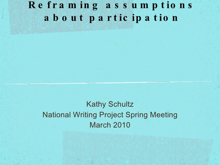 Listening to silent voices:  Reframing assumptions about participation <ul><li>Kathy Schultz </li></ul><ul><li>National Wr...