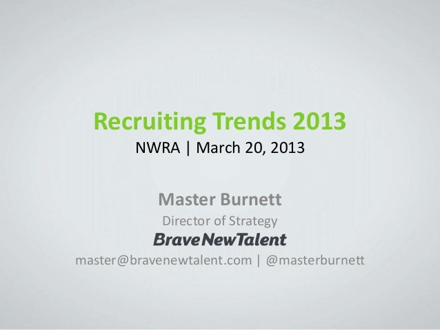Recruiting Trends 2013        NWRA | March 20, 2013            Master Burnett            Director of Strategymaster@braven...
