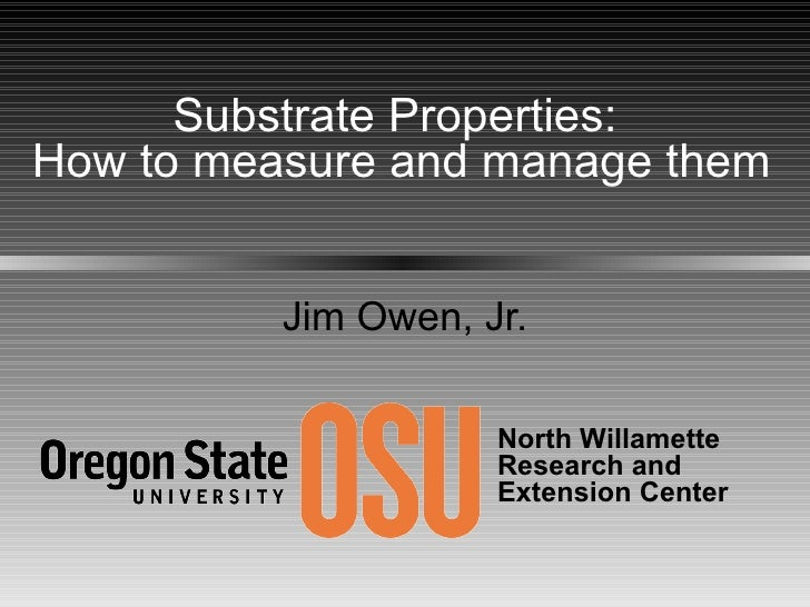 Jim Owen, Jr. Substrate Properties:  How to measure and manage them North Willamette  Research and Extension Center