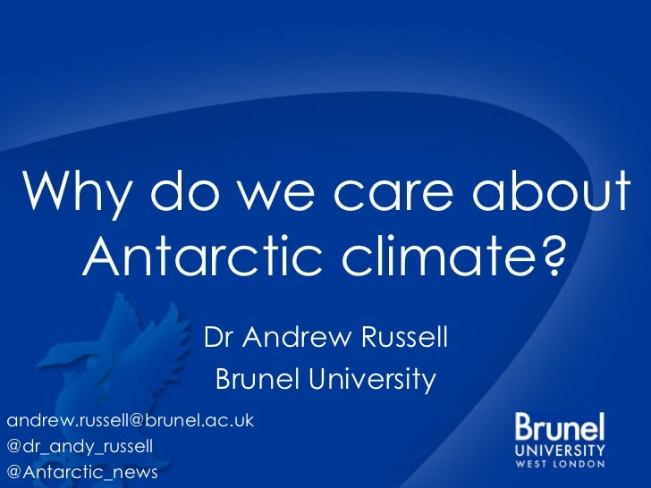 Why do we care about Antarctic climate? Dr Andrew Russell Brunel University [email_address] @dr_andy_russell @Antarctic_news