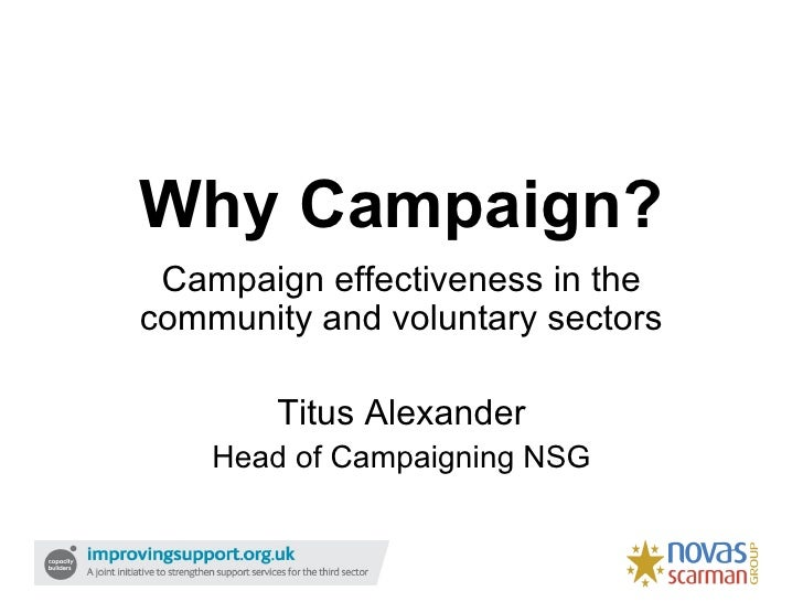 Why Campaign?  Campaign effectiveness in the community and voluntary sectors          Titus Alexander     Head of Campaign...