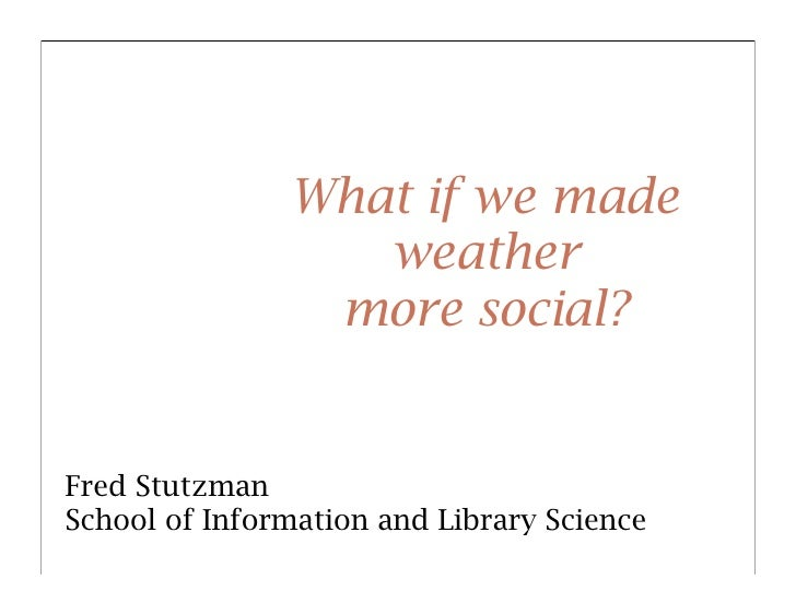 What if we made                   weather                 more social?   Fred Stutzman School of Information and Library S...