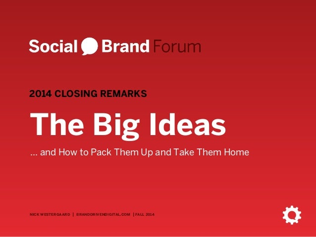 2014 CLOSING REMARKS  The Big Ideas  ... and How to Pack Them Up and Take Them Home  nick westergaard   branddrivendigital...