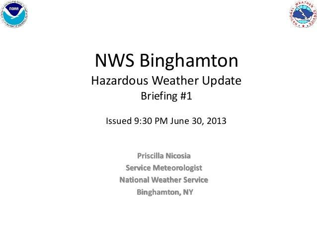 NWS Binghamton Hazardous Weather Update Briefing #1 Issued 9:30 PM June 30, 2013 Priscilla Nicosia Service Meteorologist N...