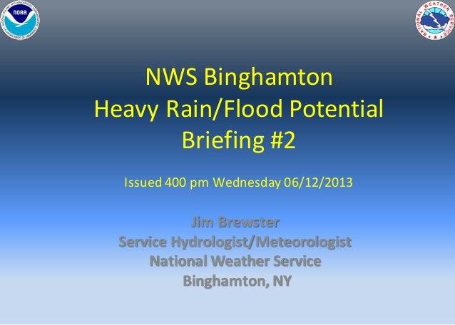 NWS BinghamtonHeavy Rain/Flood PotentialBriefing #2Issued 400 pm Wednesday 06/12/2013Jim BrewsterService Hydrologist/Meteo...