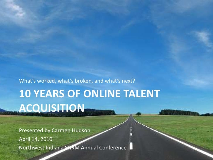 What's worked, what's broken, and what's next?<br />10 Years of Online talent acquisition<br />Presented by Carmen Hudson<...