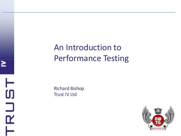 An Introduction to Performance Testing Richard Bishop Trust IV Ltd