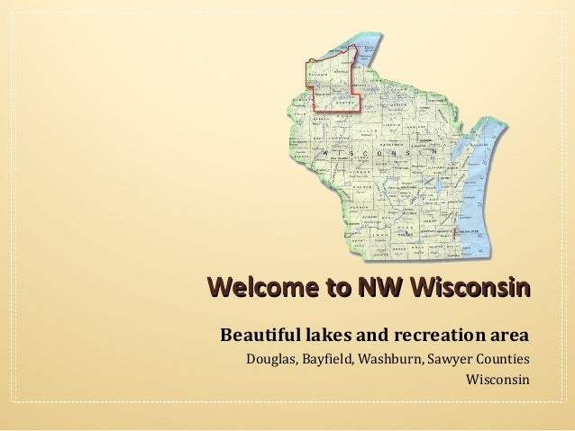 Welcome to NW Wisconsin Beautiful lakes and recreation area Douglas, Bayfield, Washburn, Sawyer Counties Wisconsin