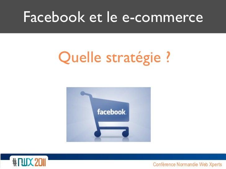Facebook et le e-commerce    Quelle stratégie ?                   Conférence Normandie Web Xperts