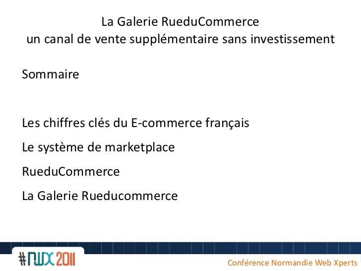 La Galerie RueduCommerce un canal de vente supplémentaire sans investissement Sommaire <ul><li>Les chiffres clés du E-comm...
