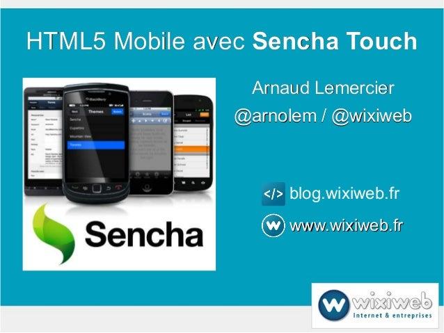 HTML5 Mobile avec Sencha Touch                 Arnaud Lemercier               @arnolem / @wixiweb                     blog...