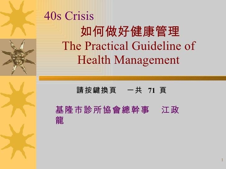 40s Crisis        如何做好健康管理    The Practical Guideline of       Health Management        請按鍵換頁    一共 71 頁    基隆市診所協會總幹事    ...