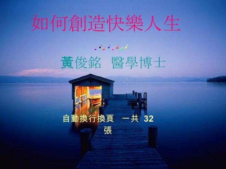 如何創造快樂人生   黃俊銘  醫學博士 自動換行換頁  一共  32  張