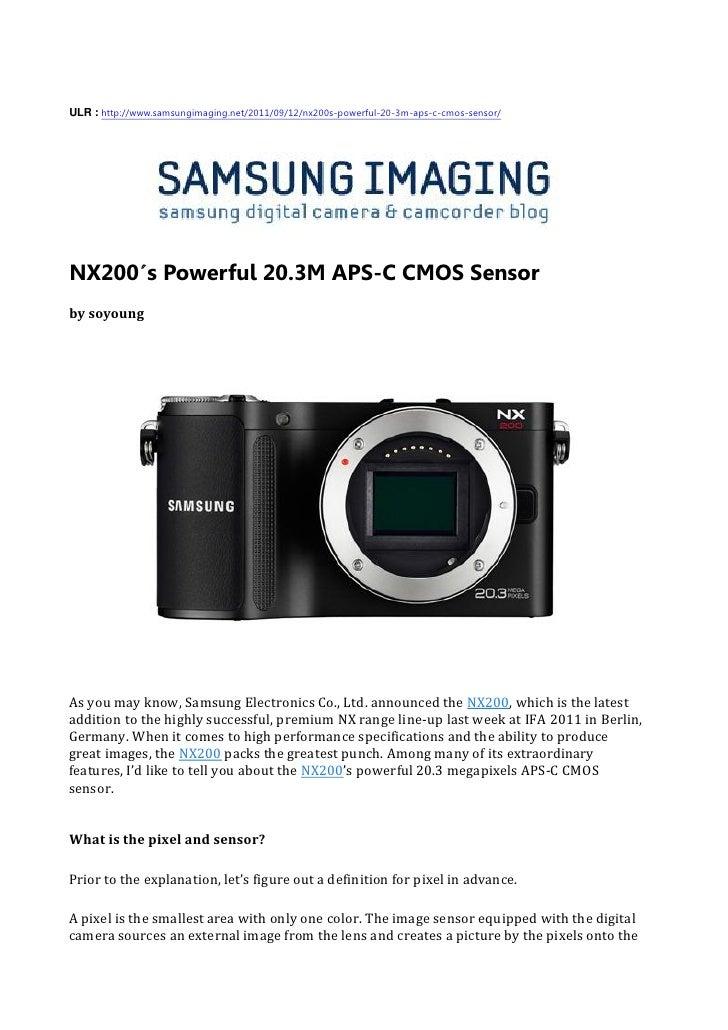 ULR : http://www.samsungimaging.net/2011/09/12/nx200s-powerful-20-3m-aps-c-cmos-sensor/NX200′s Powerful 20.3M APS-C CMOS S...