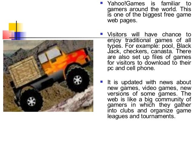  Yahoo!Games is familiar togamers around the world. Thisis one of the biggest free gameweb pages. Visitors will have cha...