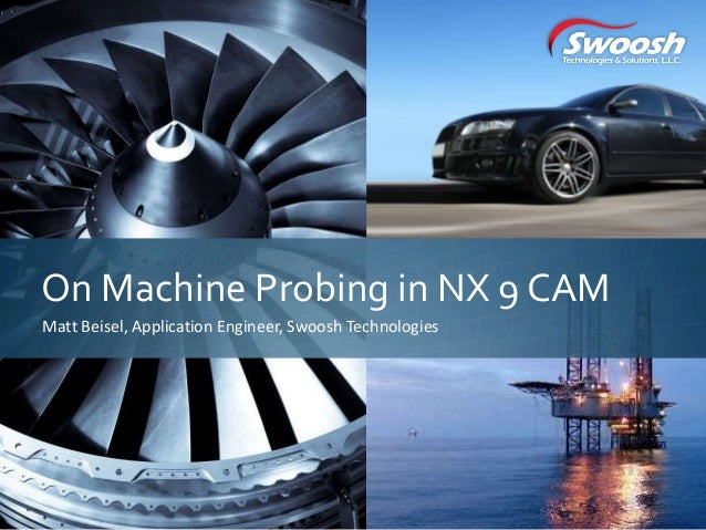 Click to edit Master title style On Machine Probing in NX 9 CAM Matt Beisel, Application Engineer, Swoosh Technologies