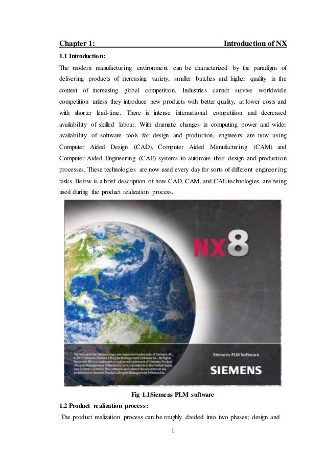 1 Chapter 1: Introduction of NX 1.1 Introduction: The modern manufacturing environment can be characterized by the paradig...