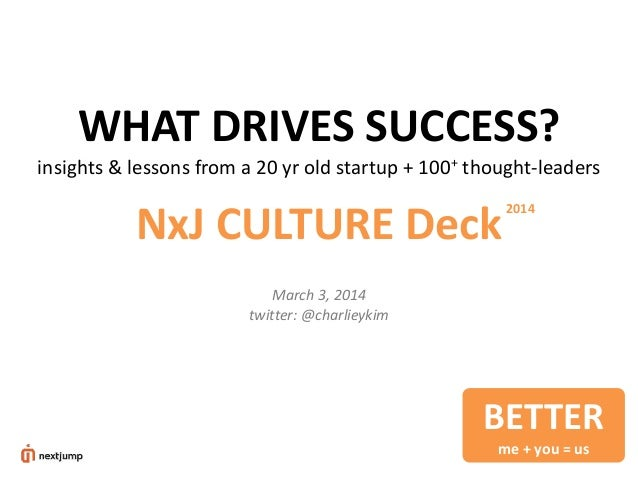 WHAT DRIVES SUCCESS? insights & lessons from a 20 yr old startup + 100+ thought-leaders  NxJ CULTURE Deck  2014  March 3, ...