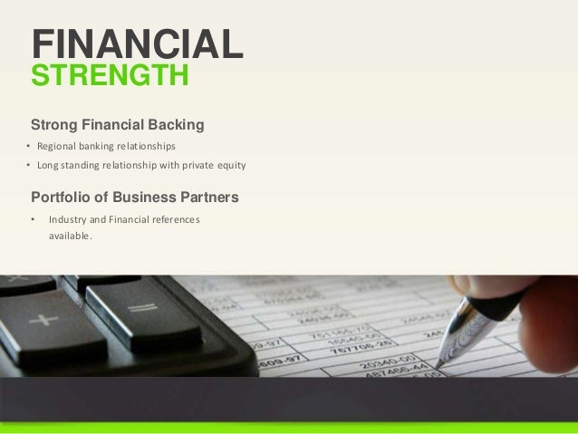 FINANCIAL STRENGTH • Regional banking relationships • Long standing relationship with private equity Strong Financial Back...