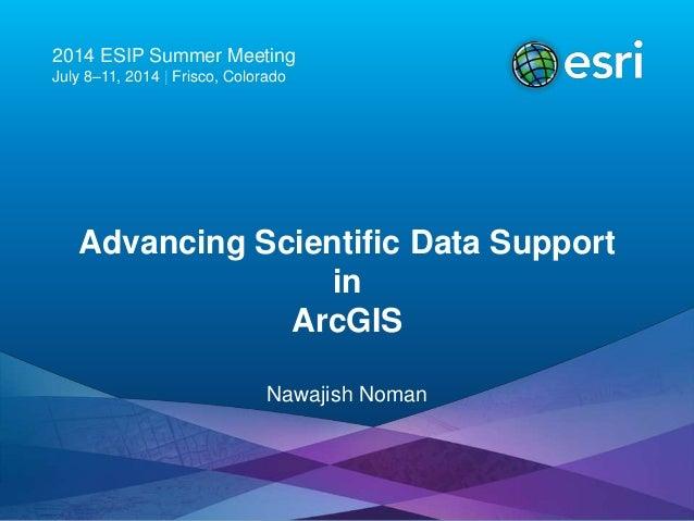 2014 ESIP Summer Meeting July 8–11, 2014   Frisco, Colorado Advancing Scientific Data Support in ArcGIS Nawajish Noman