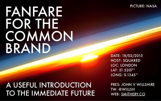 FANFARE FOR THE COMMON BRAND A USEFUL INTRODUCTION TO THE IMMEDIATE FUTURE DATE: 18/02/2015 HOST: SQUARED LOC: LONDON LAT:...