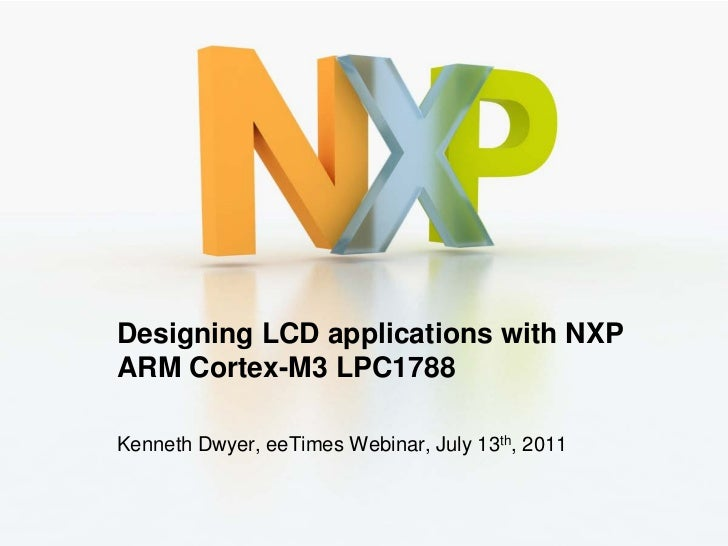 Designing LCD applications with NXPARM Cortex-M3 LPC1788Kenneth Dwyer, eeTimes Webinar, July 13th, 2011                   ...
