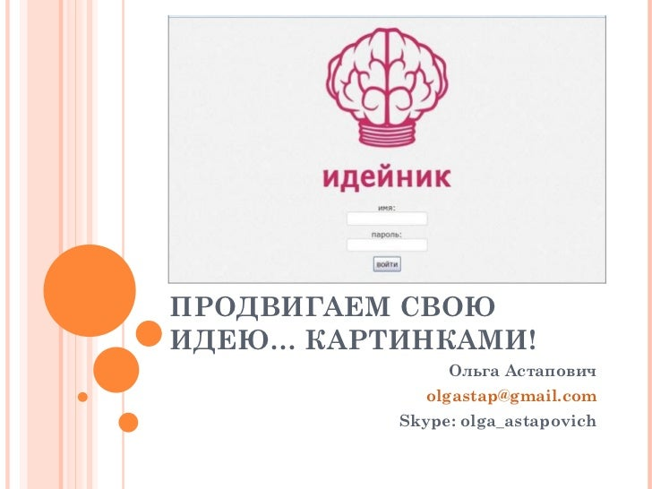 ПРОДВИГАЕМ СВОЮИДЕЮ… КАРТИНКАМИ!               Ольга Астапович            olgastap@gmail.com          Skype: olga_astapovich