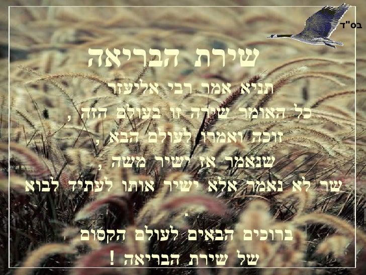 שירת הבריאה   תניא אמר רבי אליעזר  כל האומר שירה זו בעולם הזה  ,  זוכה ואמרו לעולם הבא  ,  שנאמר אז ישיר משה  ,   שר לא נא...