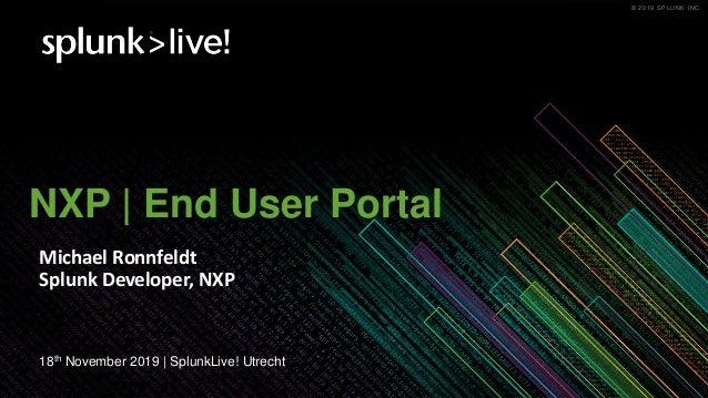 © 2019 SPLUNK INC.© 2019 SPLUNK INC. NXP | End User Portal Michael Ronnfeldt Splunk Developer, NXP 18th November 2019 | Sp...