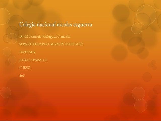 Colegio nacional nicolas esguerra  David Leonardo Rodríguez Camacho  SERGIO LEONARDO GUZMAN RODRIGUEZ  PROFESOR:  JHON CAR...