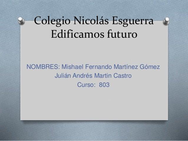 Colegio Nicolás Esguerra  Edificamos futuro  NOMBRES: Mishael Fernando Martínez Gómez  Julián Andrés Martin Castro  Curso:...