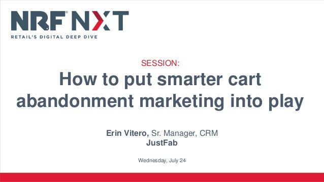 Erin Vitero, Sr. Manager, CRM JustFab Wednesday, July 24 SESSION: How to put smarter cart abandonment marketing into play