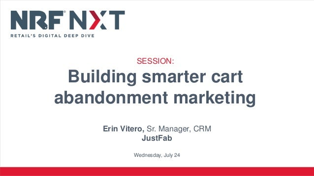 Erin Vitero, Sr. Manager, CRM JustFab Wednesday, July 24 SESSION: Building smarter cart abandonment marketing