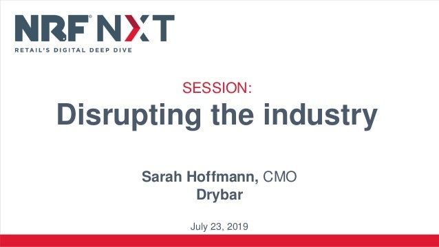 SESSION: Disrupting the industry Sarah Hoffmann, CMO Drybar July 23, 2019