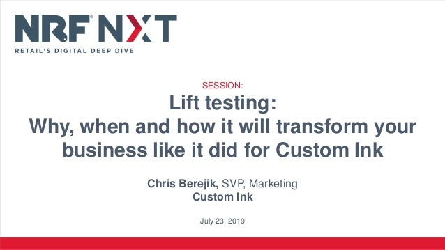SESSION: Lift testing: Why, when and how it will transform your business like it did for Custom Ink Chris Berejik, SVP, Ma...