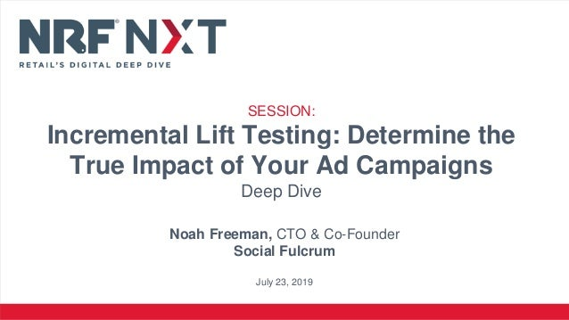 Noah Freeman, CTO & Co-Founder Social Fulcrum July 23, 2019 SESSION: Incremental Lift Testing: Determine the True Impact o...