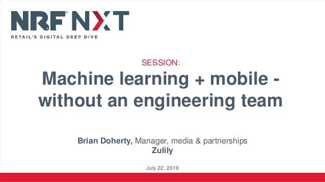 Brian Doherty, Manager, media & partnerships Zulily July 22, 2019 SESSION: Machine learning + mobile - without an engineer...